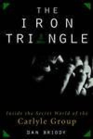 The Iron Triangle: Inside The Secret World Of The Carlyle Group by David Briody