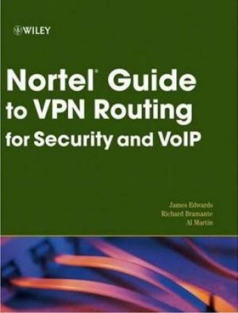 Nortel Guide to VPN Routing for Security and VoIP by James Edwards, Richard Bramante, Al Martin