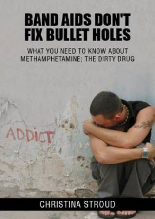 Band Aids Don't Fix Bullet Holes: What You Need To Know About Methamphetamine; The Dirty Drug by Christina Stroud