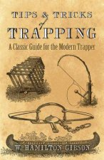Tips And Tricks Of Trapping A Classic Guide For The Modern Trapper