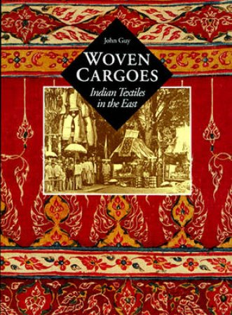 Woven Cargoes: Indian Trade Textiles In The East by John Guy