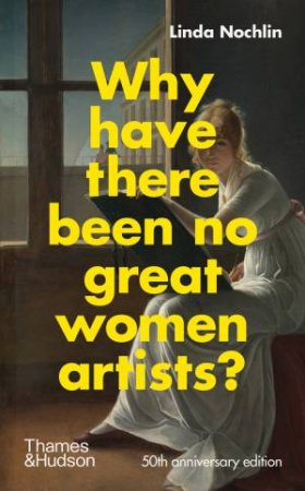 Why Have There Been No Great Women Artists? by Linda Nochlin & Catherine Grant