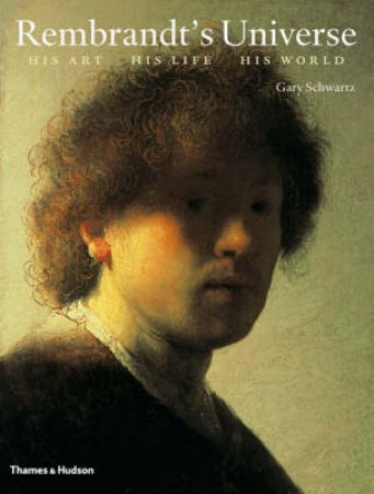 Rembrandt's Universe: His Art,His Life,His World by Schwartz Gary