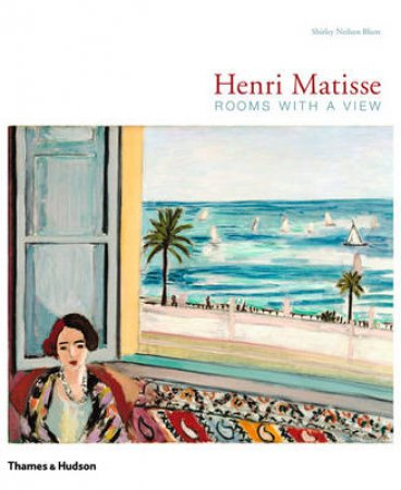 Henri Matisse: Rooms with a View - Interiors of Henri Matisse by Shirley N Blum