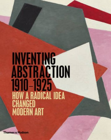 Inventing Abstraction 1910-1925 by Leah Dickerman