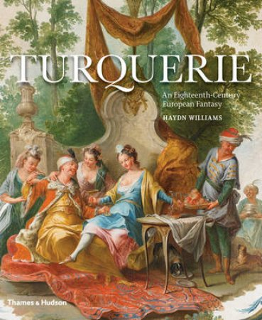 Turquerie: An 18th Century European Fantasy by Haydn Williams