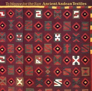 Weave For The Sun: Andean Textiles by Rebecca Stone-Miller