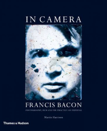In Camera-Francis Bacon:Photography,Film & The Practice Of Paint by Harrison Martin
