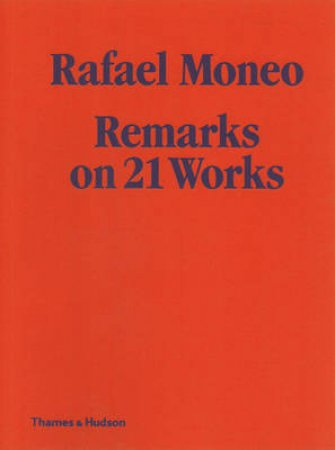 Rafael Moneo: Remarks on 21 Works by Rafael Moneo