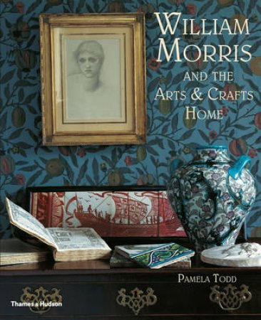 William Morris and the Arts and Crafts Home by Pamela Todd