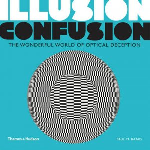 Illusion Confusion:Wonderful World of Optical Illusion by Paul M. Baars