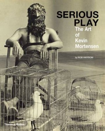 Serious Play: The Art of Kevin Mortensen by Rob Haysom
