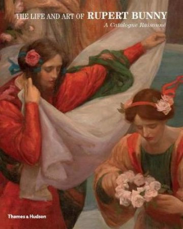 The Life and Art of Rupert Bunny: A Catalogue Raisonne by David Thomas