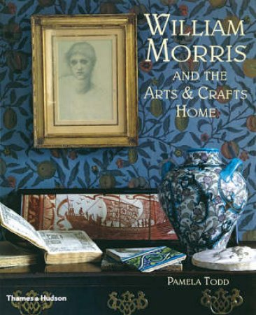 William Morris And The Arts & Crafts Home by Todd Pamela