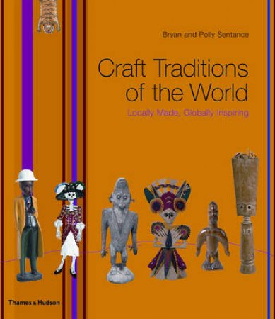 Craft Traditions of the World: Locally Made, Globally Inspiring by Brian Sentance