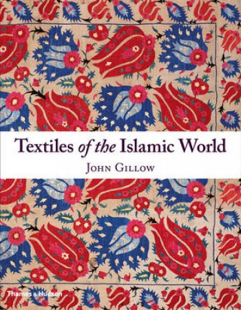 Textiles of the Islamic World by John Gillow
