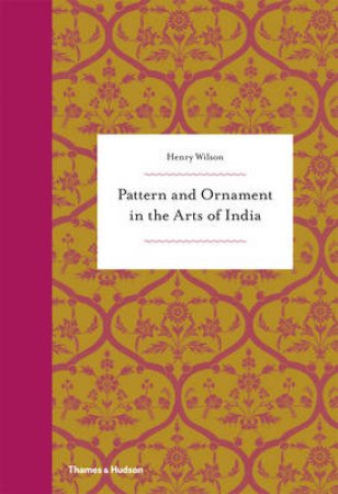 Pattern and Ornament in the Arts of India by Henry Wilson