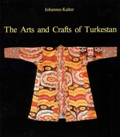 Arts And Crafts Of Turkestan by Kalter Johannes