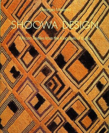 Shoowa Design: African Textiles From Kingdom Of Kuba by Georges Meurant