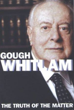 The Truth Of The Matter by Gough Whitlam