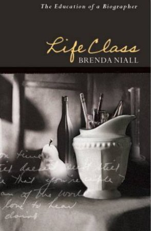 Life Class: The Education Of A Biographer by Brenda Niall