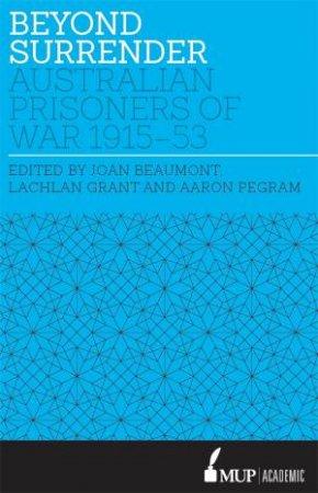 Beyond Surrender: Australian prisoners of war 1915 - 53 by Joan/Grant, Lachlan/Pegram, Aaron Beaumont