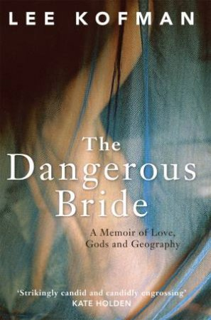 The Dangerous Bride: A memoir of love, gods and geography by Lee Kofman