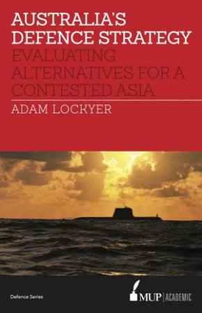Australia's Defence Strategy: Evaluating Alternatives For A Contested Asia by Adam Lockyer