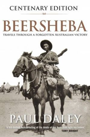Beersheba Centenary Edition: A Journey Through Australia's Forgotten War by Paul Daley