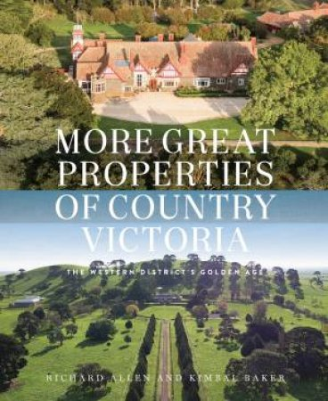 More Great Properties Of Country Victoria: The Western District's Golden Age by Richard Allen & Kimbal Baker