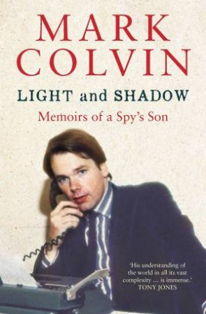 Light And Shadow: Memoirs Of A Spy's Son (Updated Edition) by Mark Colvin