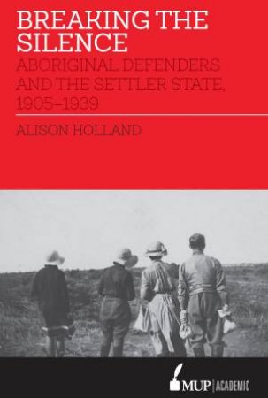 Breaking The Silence: Aboriginal Defenders And The Settler State, 1905-1939