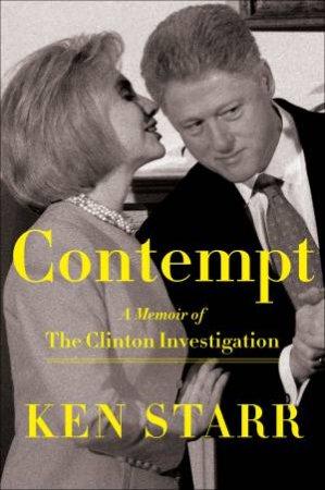 Contempt: A Memoir Of The Clinton Investigation by Ken Starr