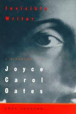 Joyce Carol Oates: Invisible Writer by Greg Johnson