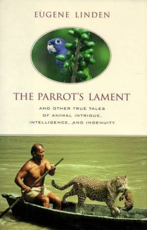 The Parrot's Lament And Other True Tales Of Animal Intrigue, Intelligence, And Ingenuity by Eugene Linden