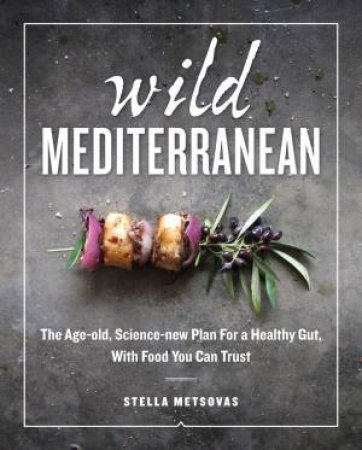 Wild Mediterranean: The Age-Old, Science-New Plan For A Healthy Gut, With Food You Can Trust by Stella Metsovas