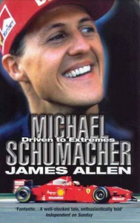 Michael Schumacher: Driven To Extremes by James Allen
