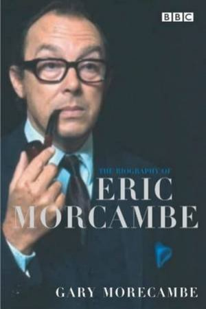 The Biography Of Eric Morecambe by Gary Morecambe