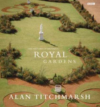 Alan Titchmarsh: The History Of Britain's Royal Gardens by Alan Titchmarsh