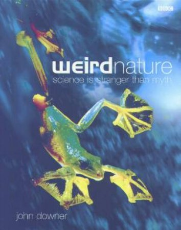 Weird Nature: Science Is Stranger Than Myth by John Downer