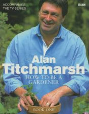 Alan Titchmarshs How To Be A Gardener Book One