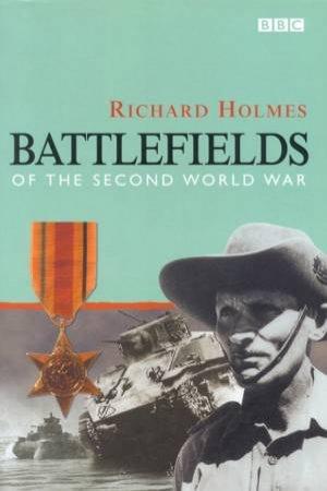Battlefields Of The Second World War by Richard Holmes