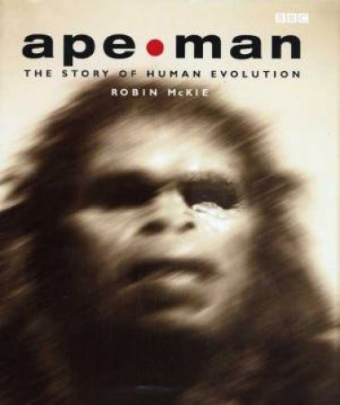 Ape Man: The Story Of Evolution by Robin McKie