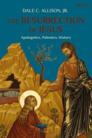 The Resurrection Of Jesus: Apologetics, Polemics, History
