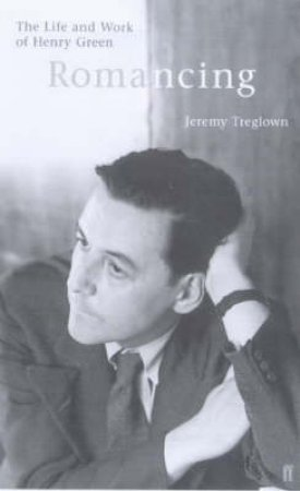 Romancing: The Life & Work Of Henry Green by Jeremy Treglown
