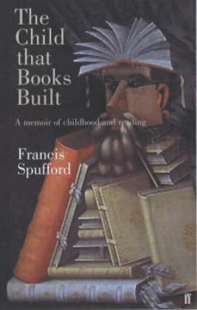 The Child That Books Built: A Memoir Of Childhood And Reading by Francis Spufford