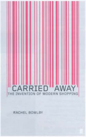Carried Away: The Invention Of Modern Shopping by Rachel Bowlby