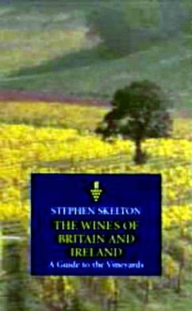 Classic Wine Collection: The Wines Of Britain & Ireland: A Guide To The Vineyards by Stephen Skelton