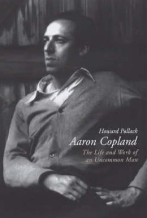 Aaron Copland: The Life & Work Of An Uncommon Man by Pollack Howard