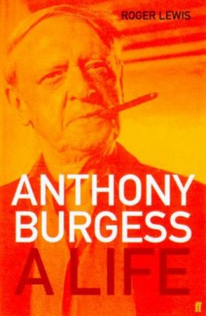 Anthony Burgess: A Life by Roger Lewis